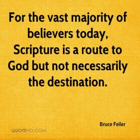Bruce Feiler - For the vast majority of believers today, Scripture is a route to God but not necessarily the destination.