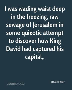 Bruce Feiler - I was wading waist deep in the freezing, raw sewage of Jerusalem in some quixotic attempt to discover how King David had captured his capital.
