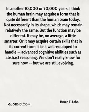 Bruce T. Lahn - In another 10,000 or 20,000 years, I think the human brain may acquire a form that is quite different than the human brain today. Not necessarily in its shape, which may remain relatively the same. But the function may be different. It may be, on average, a little smarter. Or it may acquire certain skills that in its current form it isn't well-equipped to handle -- advanced cognitive abilities such as abstract reasoning. We don't really know for sure how -- but we are still evolving.