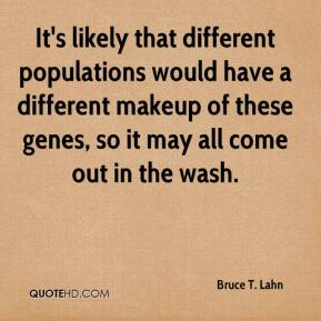 Bruce T. Lahn - It's likely that different populations would have a different makeup of these genes, so it may all come out in the wash.