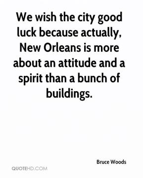 Bruce Woods - We wish the city good luck because actually, New Orleans is more about an attitude and a spirit than a bunch of buildings.