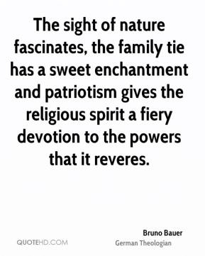 Bruno Bauer - The sight of nature fascinates, the family tie has a sweet enchantment and patriotism gives the religious spirit a fiery devotion to the powers that it reveres.