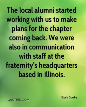 Buck Cooke - The local alumni started working with us to make plans for the chapter coming back. We were also in communication with staff at the fraternity's headquarters based in Illinois.