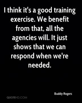 Buddy Rogers - I think it's a good training exercise. We benefit from that, all the agencies will. It just shows that we can respond when we're needed.