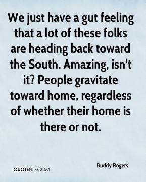 Buddy Rogers - We just have a gut feeling that a lot of these folks are heading back toward the South. Amazing, isn't it? People gravitate toward home, regardless of whether their home is there or not.