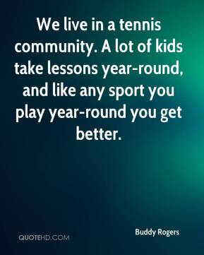 Buddy Rogers - We live in a tennis community. A lot of kids take lessons year-round, and like any sport you play year-round you get better.