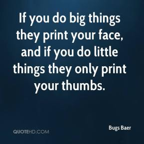 Bugs Baer - If you do big things they print your face, and if you do little things they only print your thumbs.