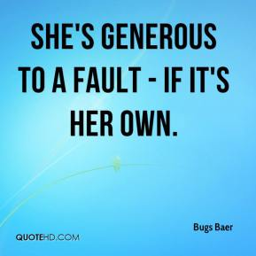Bugs Baer - She's generous to a fault - if it's her own.