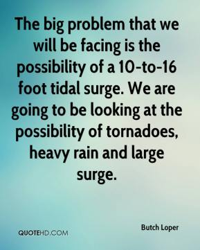 Butch Loper - The big problem that we will be facing is the possibility of a 10-to-16 foot tidal surge. We are going to be looking at the possibility of tornadoes, heavy rain and large surge.