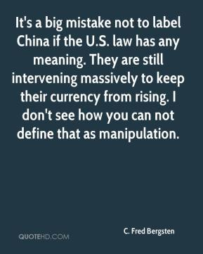 C. Fred Bergsten - It's a big mistake not to label China if the U.S. law has any meaning. They are still intervening massively to keep their currency from rising. I don't see how you can not define that as manipulation.
