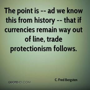 The point is -- ad we know this from history -- that if currencies remain way out of line, trade protectionism follows.