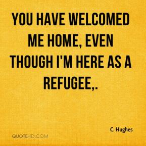 C. Hughes - You have welcomed me home, even though I'm here as a refugee.
