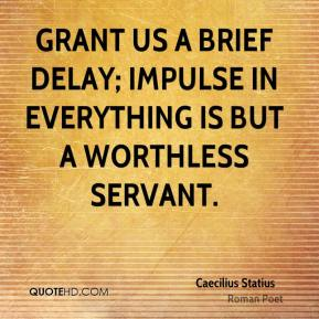 Caecilius Statius - Grant us a brief delay; impulse in everything is but a worthless servant.