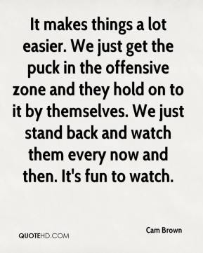 Cam Brown - It makes things a lot easier. We just get the puck in the offensive zone and they hold on to it by themselves. We just stand back and watch them every now and then. It's fun to watch.