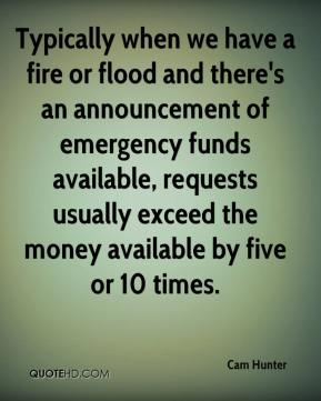 Cam Hunter - Typically when we have a fire or flood and there's an announcement of emergency funds available, requests usually exceed the money available by five or 10 times.
