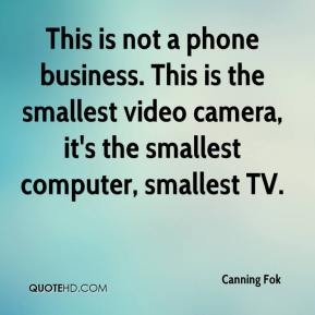 Canning Fok - This is not a phone business. This is the smallest video camera, it's the smallest computer, smallest TV.