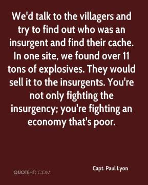Capt. Paul Lyon - We'd talk to the villagers and try to find out who was an insurgent and find their cache. In one site, we found over 11 tons of explosives. They would sell it to the insurgents. You're not only fighting the insurgency; you're fighting an economy that's poor.