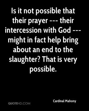 Cardinal Mahony - Is it not possible that their prayer --- their intercession with God --- might in fact help bring about an end to the slaughter? That is very possible.