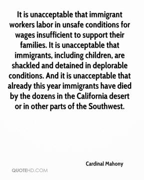Cardinal Mahony - It is unacceptable that immigrant workers labor in unsafe conditions for wages insufficient to support their families. It is unacceptable that immigrants, including children, are shackled and detained in deplorable conditions. And it is unacceptable that already this year immigrants have died by the dozens in the California desert or in other parts of the Southwest.