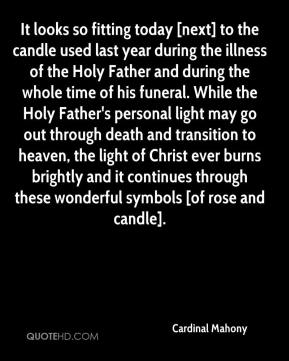 Cardinal Mahony - It looks so fitting today [next] to the candle used last year during the illness of the Holy Father and during the whole time of his funeral. While the Holy Father's personal light may go out through death and transition to heaven, the light of Christ ever burns brightly and it continues through these wonderful symbols [of rose and candle].