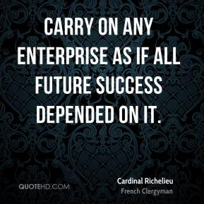 Carry on any enterprise as if all future success depended on it.