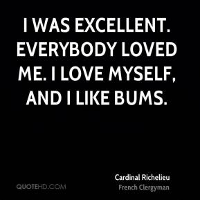I was excellent. Everybody loved me. I love myself, and I like bums.