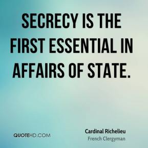 Cardinal Richelieu - Secrecy is the first essential in affairs of state.