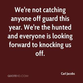 Carl Jacobs - We're not catching anyone off guard this year. We're the hunted and everyone is looking forward to knocking us off.
