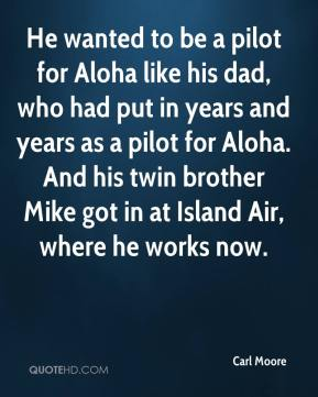Carl Moore - He wanted to be a pilot for Aloha like his dad, who had put in years and years as a pilot for Aloha. And his twin brother Mike got in at Island Air, where he works now.