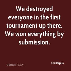 Carl Ragasa - We destroyed everyone in the first tournament up there. We won everything by submission.