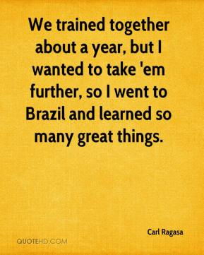 Carl Ragasa - We trained together about a year, but I wanted to take 'em further, so I went to Brazil and learned so many great things.