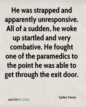 He was strapped and apparently unresponsive. All of a sudden, he woke up startled and very combative. He fought one of the paramedics to the point he was able to get through the exit door.