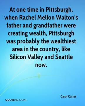 Carol Carter - At one time in Pittsburgh, when Rachel Mellon Walton's father and grandfather were creating wealth, Pittsburgh was probably the wealthiest area in the country, like Silicon Valley and Seattle now.