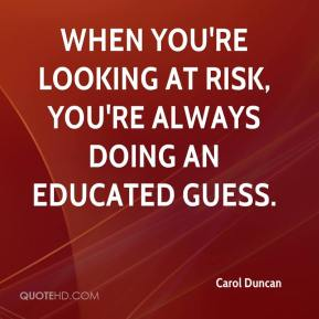 Carol Duncan - When you're looking at risk, you're always doing an educated guess.