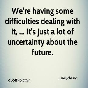 We're having some difficulties dealing with it, ... It's just a lot of uncertainty about the future.