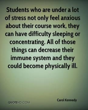 Carol Kennedy - Students who are under a lot of stress not only feel anxious about their course work, they can have difficulty sleeping or concentrating. All of those things can decrease their immune system and they could become physically ill.