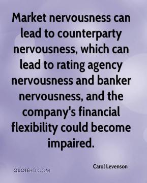 Carol Levenson - Market nervousness can lead to counterparty nervousness, which can lead to rating agency nervousness and banker nervousness, and the company's financial flexibility could become impaired.
