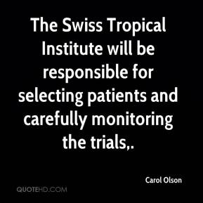 Carol Olson - The Swiss Tropical Institute will be responsible for selecting patients and carefully monitoring the trials.