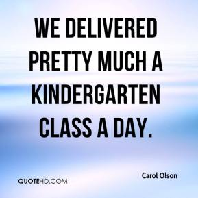 Carol Olson - We delivered pretty much a kindergarten class a day.