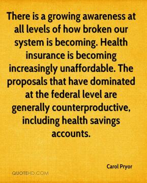 Carol Pryor - There is a growing awareness at all levels of how broken our system is becoming. Health insurance is becoming increasingly unaffordable. The proposals that have dominated at the federal level are generally counterproductive, including health savings accounts.