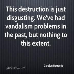 Carolyn Battaglia - This destruction is just disgusting. We've had vandalism problems in the past, but nothing to this extent.