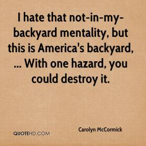 Carolyn McCormick - I hate that not-in-my-backyard mentality, but this is America's backyard, ... With one hazard, you could destroy it.