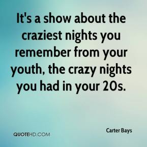It's a show about the craziest nights you remember from your youth, the crazy nights you had in your 20s.