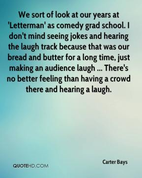 We sort of look at our years at 'Letterman' as comedy grad school. I don't mind seeing jokes and hearing the laugh track because that was our bread and butter for a long time, just making an audience laugh ... There's no better feeling than having a crowd there and hearing a laugh.