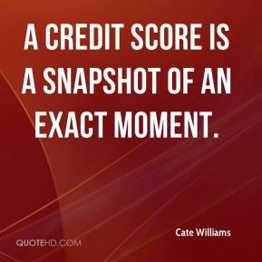 A credit score is a snapshot of an exact moment.