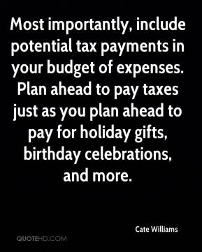 Most importantly, include potential tax payments in your budget of expenses. Plan ahead to pay taxes just as you plan ahead to pay for holiday gifts, birthday celebrations, and more.