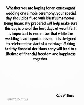 Whether you are hoping for an extravagant wedding or a simple ceremony, your special day should be filled with blissful memories. Being financially prepared will help make sure this day is one of the best days of your life. It is important to remember that while the wedding is an important event, it is designed to celebrate the start of a marriage. Making healthy financial decisions early will lead to a lifetime of financial freedom and happiness together.