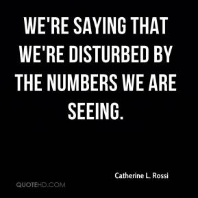 Catherine L. Rossi - We're saying that we're disturbed by the numbers we are seeing.