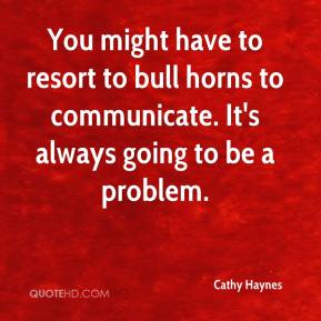 Cathy Haynes - You might have to resort to bull horns to communicate. It's always going to be a problem.
