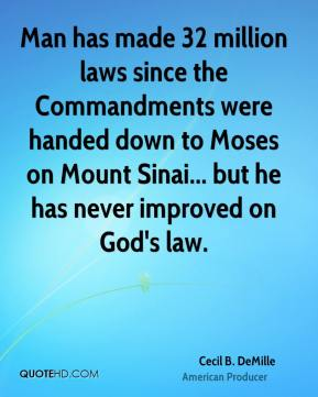 Cecil B. DeMille - Man has made 32 million laws since the Commandments were handed down to Moses on Mount Sinai... but he has never improved on God's law.
